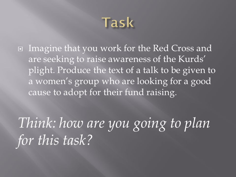  Imagine that you work for the Red Cross and are seeking to raise awareness of the Kurds' plight. Produce the text of a talk to be given to a women's