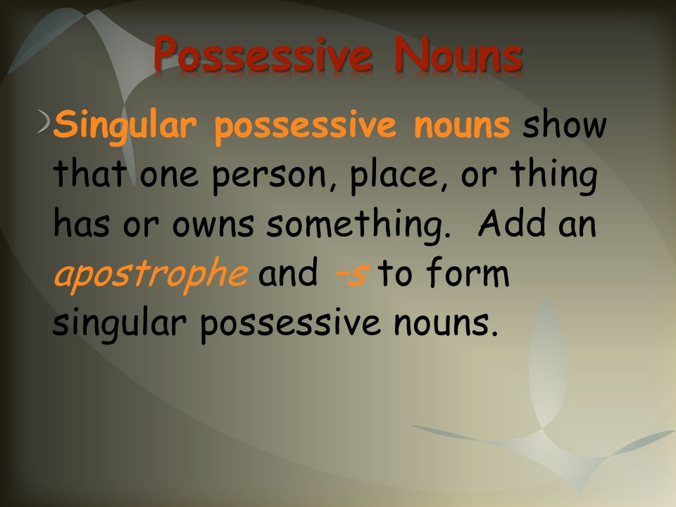 Singular possessive nouns show that one person, place, or thing has or owns something. Add an apostrophe and –s to form singular possessive nouns.