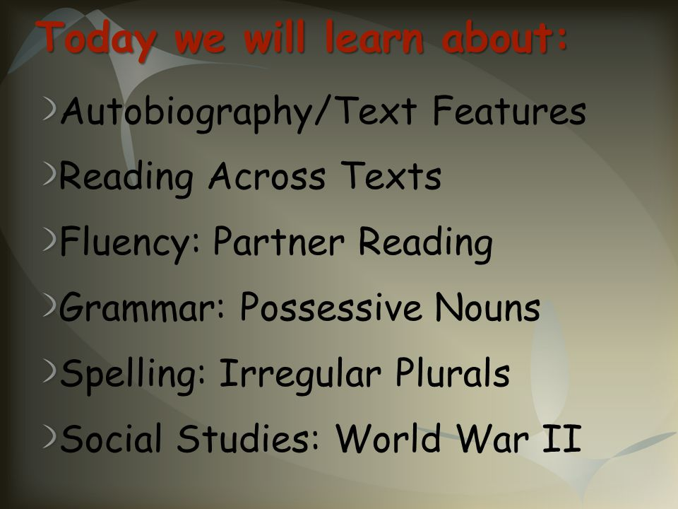 Today we will learn about: Autobiography/Text Features Reading Across Texts Fluency: Partner Reading Grammar: Possessive Nouns Spelling: Irregular Plu