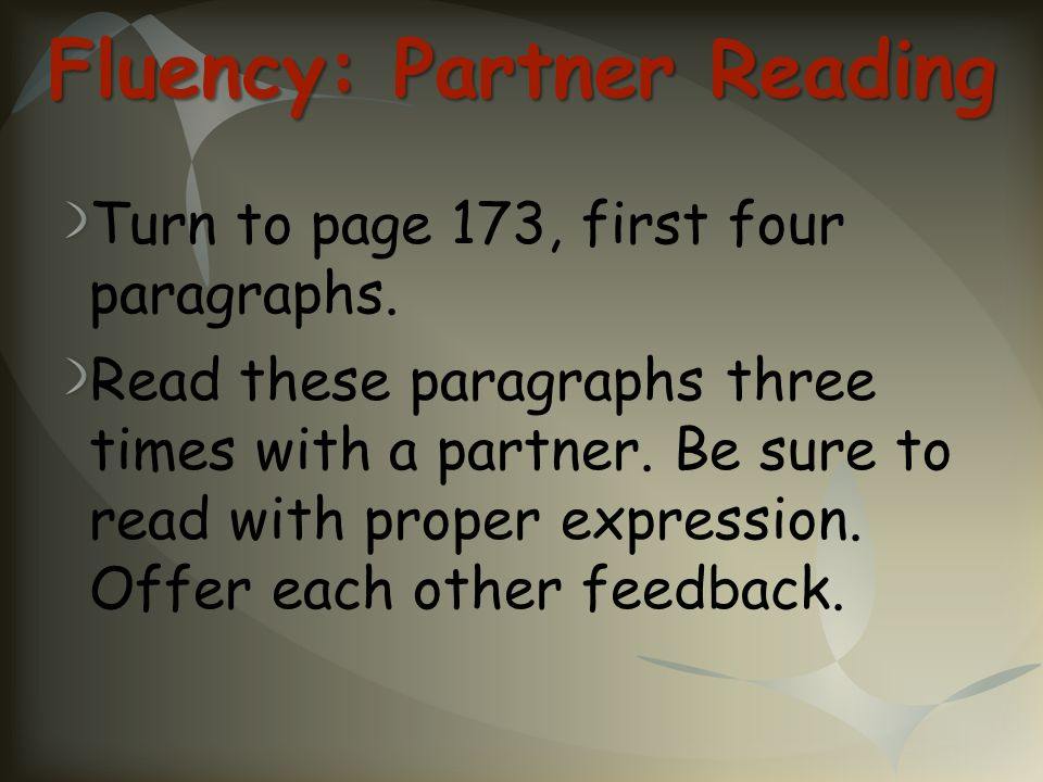 Fluency: Partner Reading Turn to page 173, first four paragraphs. Read these paragraphs three times with a partner. Be sure to read with proper expres