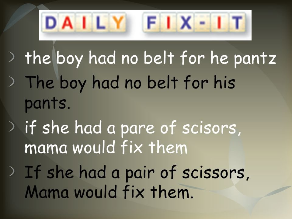 the boy had no belt for he pantz The boy had no belt for his pants. if she had a pare of scisors, mama would fix them If she had a pair of scissors, M