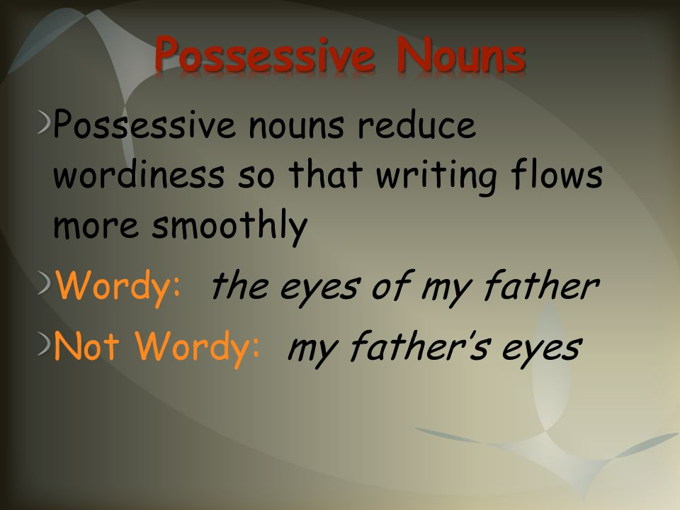 Possessive nouns reduce wordiness so that writing flows more smoothly Wordy: the eyes of my father Not Wordy: my father's eyes