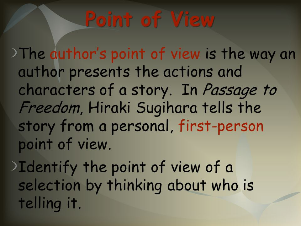 Point of View The author's point of view is the way an author presents the actions and characters of a story. In Passage to Freedom, Hiraki Sugihara t