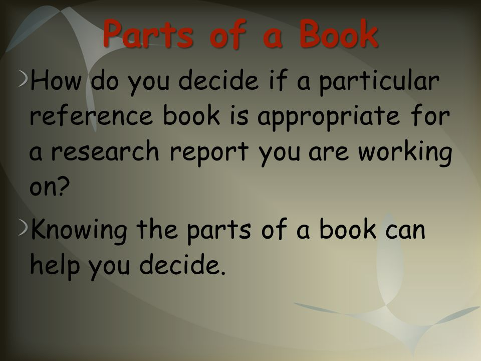 Parts of a Book How do you decide if a particular reference book is appropriate for a research report you are working on? Knowing the parts of a book