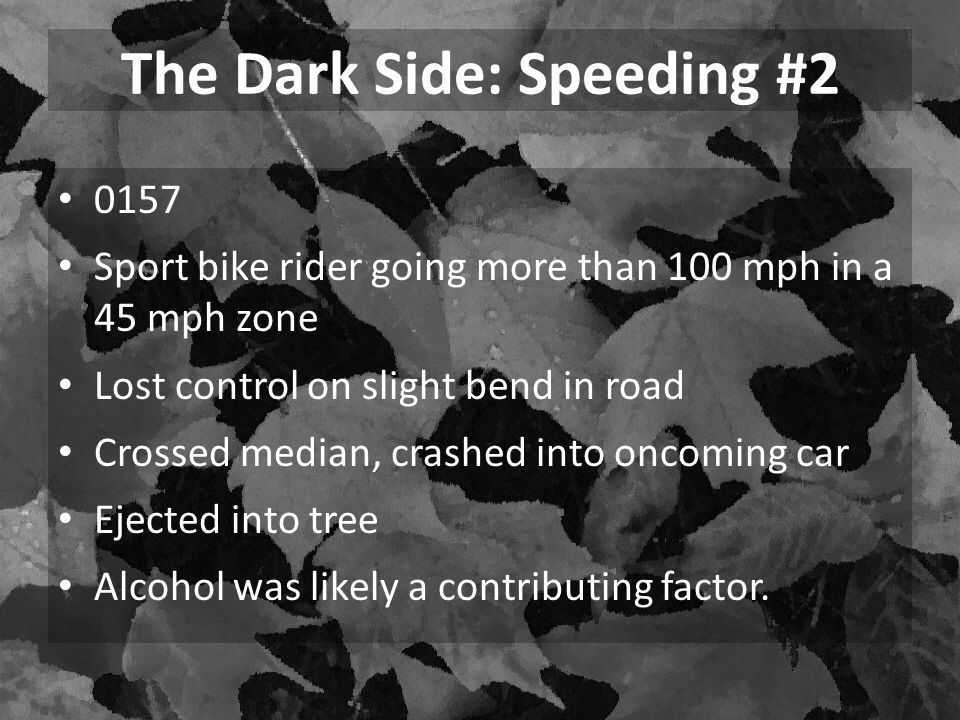 0157 Sport bike rider going more than 100 mph in a 45 mph zone Lost control on slight bend in road Crossed median, crashed into oncoming car Ejected into tree Alcohol was likely a contributing factor.