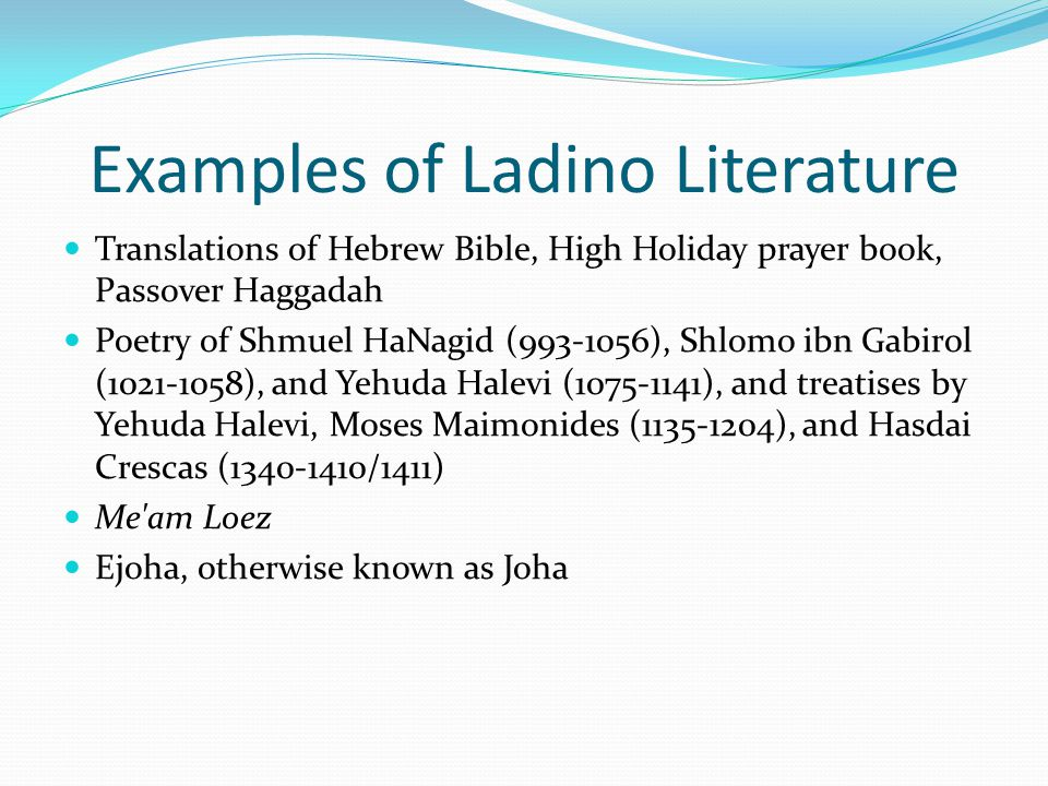 Examples of Ladino Literature Translations of Hebrew Bible, High Holiday prayer book, Passover Haggadah Poetry of Shmuel HaNagid (993-1056), Shlomo ibn Gabirol (1021-1058), and Yehuda Halevi (1075-1141), and treatises by Yehuda Halevi, Moses Maimonides (1135-1204), and Hasdai Crescas (1340-1410/1411) Me am Loez Ejoha, otherwise known as Joha