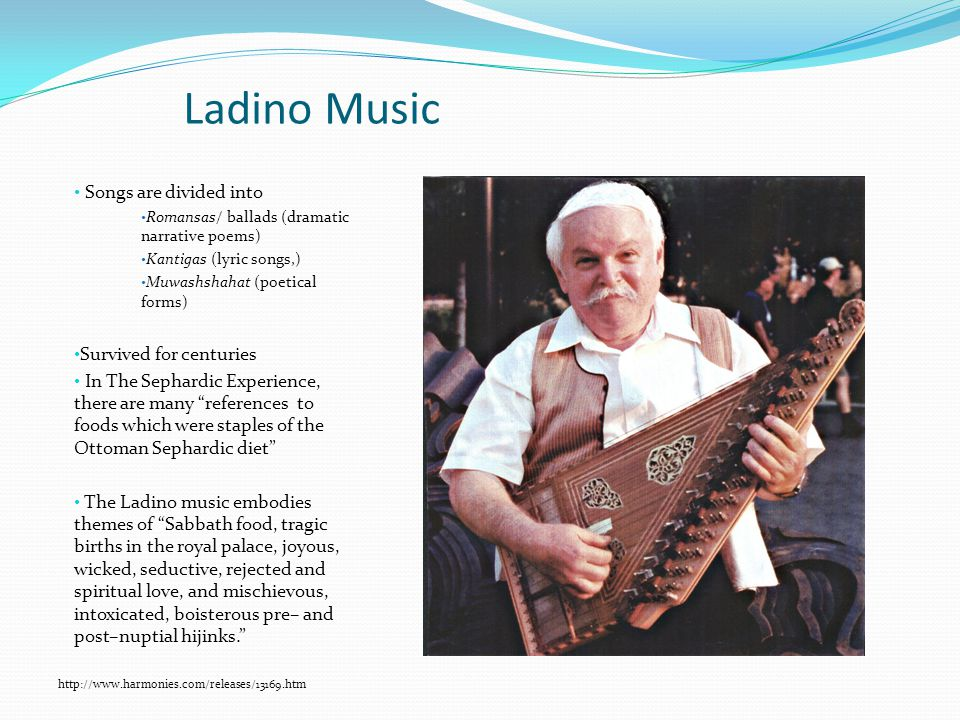Ladino Music Songs are divided into Romansas/ ballads (dramatic narrative poems) Kantigas (lyric songs,) Muwashshahat (poetical forms) Survived for centuries In The Sephardic Experience, there are many references to foods which were staples of the Ottoman Sephardic diet The Ladino music embodies themes of Sabbath food, tragic births in the royal palace, joyous, wicked, seductive, rejected and spiritual love, and mischievous, intoxicated, boisterous pre– and post–nuptial hijinks. http://www.harmonies.com/releases/13169.htm