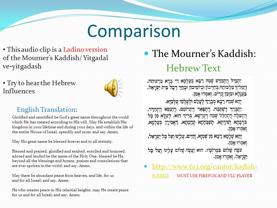 Comparison The Mourner's Kaddish: Hebrew Text http://www.613.org/cantor/kadish- s.ram MUST USE FIREFOX AND VLC PLAYER http://www.613.org/cantor/kadish- s.ram This audio clip is a Ladino version of the Mourner's Kaddish/ Yitgadal ve-yitgadash Try to hear the Hebrew Influences Glorified and sanctified be God s great name throughout the world which He has created according to His will.