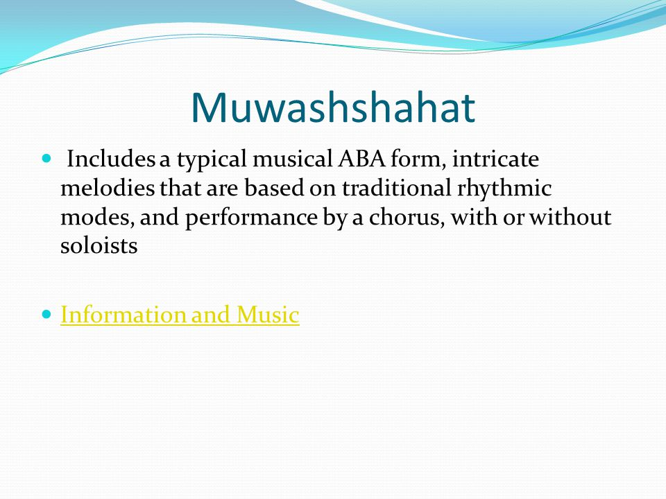 Muwashshahat Includes a typical musical ABA form, intricate melodies that are based on traditional rhythmic modes, and performance by a chorus, with or without soloists Information and Music
