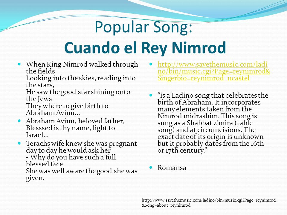 Popular Song: Cuando el Rey Nimrod When King Nimrod walked through the fields Looking into the skies, reading into the stars, He saw the good star shining onto the Jews They where to give birth to Abraham Avinu...