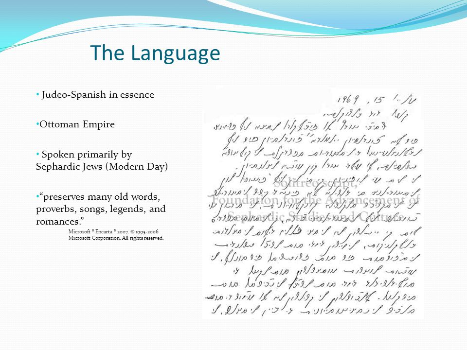 The Language Judeo-Spanish in essence Ottoman Empire Spoken primarily by Sephardic Jews (Modern Day) preserves many old words, proverbs, songs, legends, and romances. Microsoft ® Encarta ® 2007.