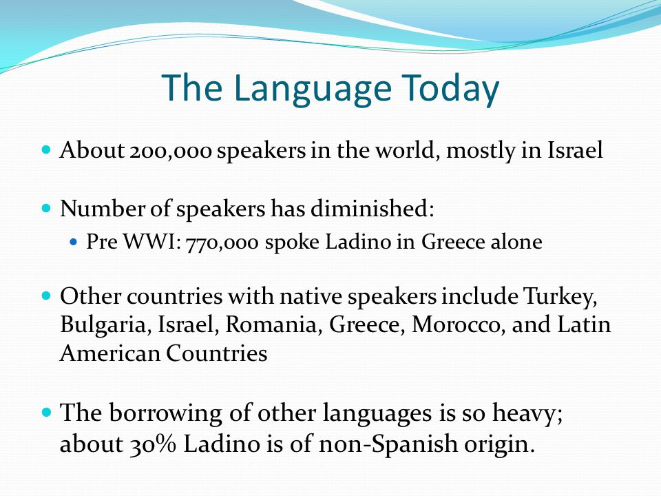 The Language Today About 200,000 speakers in the world, mostly in Israel Number of speakers has diminished: Pre WWI: 770,000 spoke Ladino in Greece alone Other countries with native speakers include Turkey, Bulgaria, Israel, Romania, Greece, Morocco, and Latin American Countries The borrowing of other languages is so heavy; about 30% Ladino is of non-Spanish origin.