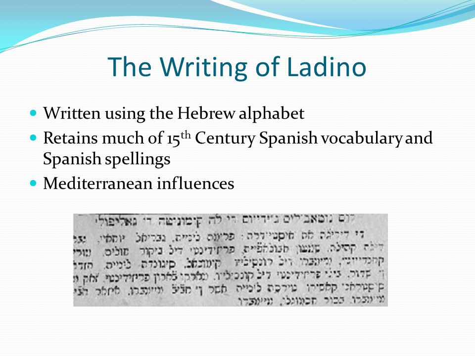 The Writing of Ladino Written using the Hebrew alphabet Retains much of 15 th Century Spanish vocabulary and Spanish spellings Mediterranean influences