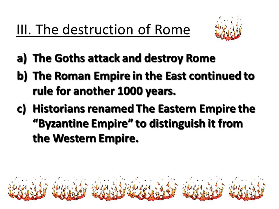 III. The destruction of Rome a)The Goths attack and destroy Rome b)The Roman Empire in the East continued to rule for another 1000 years. c)Historians