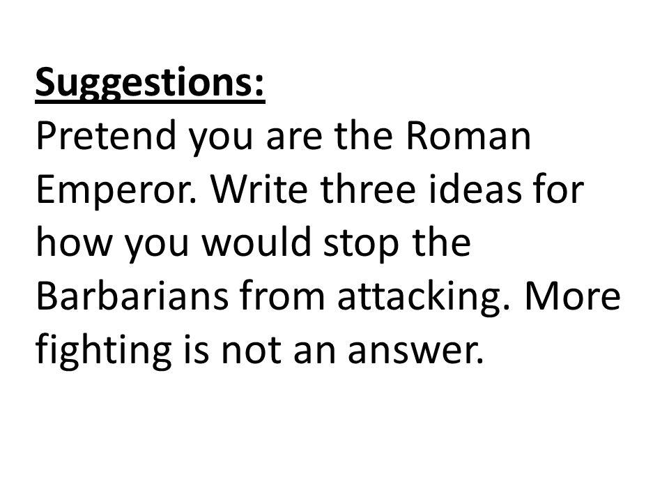 Suggestions: Pretend you are the Roman Emperor.