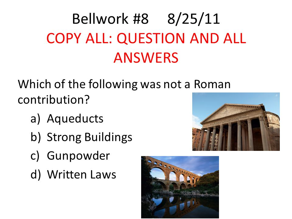 Bellwork #8 8/25/11 COPY ALL: QUESTION AND ALL ANSWERS Which of the following was not a Roman contribution.