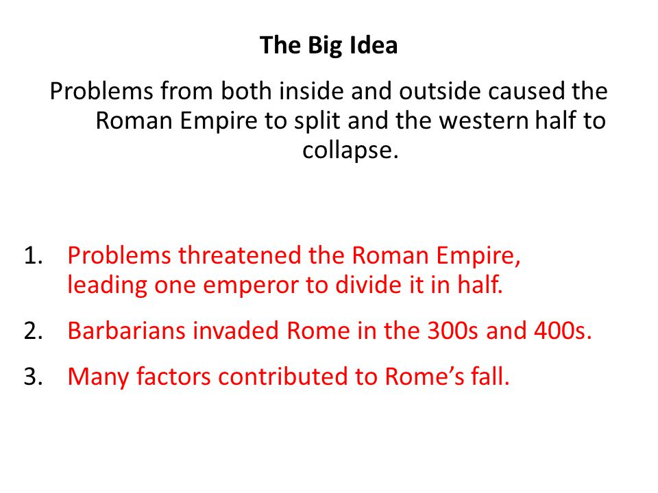 The Big Idea Problems from both inside and outside caused the Roman Empire to split and the western half to collapse.
