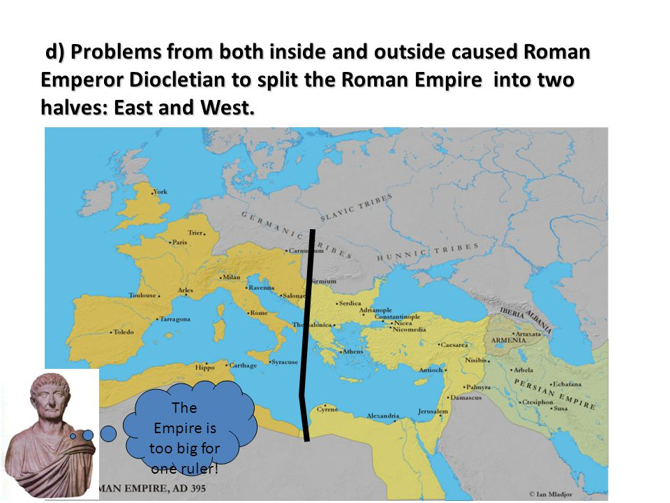 Because of the empire's size Diocletian had to split the empire in two, later Constantine moved the capital to Constantinople.