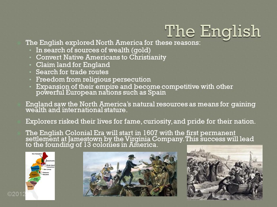  The English explored North America for these reasons: In search of sources of wealth (gold) Convert Native Americans to Christianity Claim land for England Search for trade routes Freedom from religious persecution Expansion of their empire and become competitive with other powerful European nations such as Spain  England saw the North America's natural resources as means for gaining wealth and international stature.