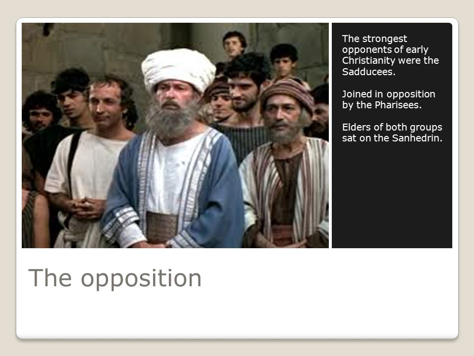The opposition The strongest opponents of early Christianity were the Sadducees.