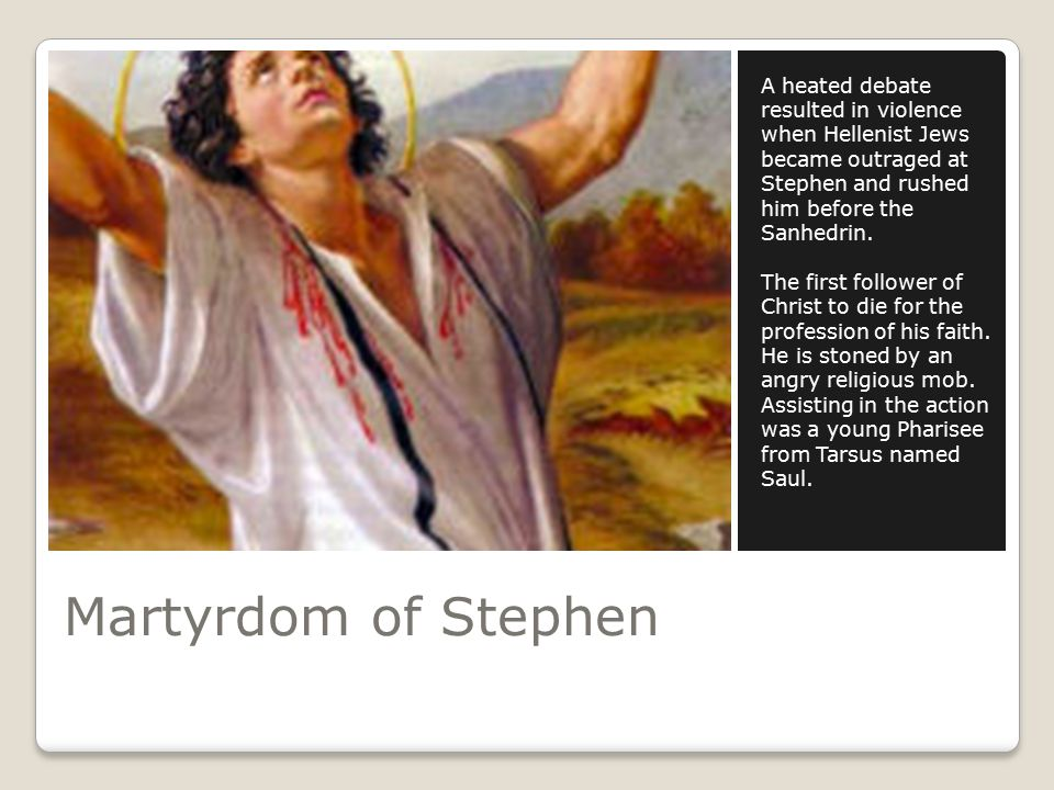 Martyrdom of Stephen A heated debate resulted in violence when Hellenist Jews became outraged at Stephen and rushed him before the Sanhedrin.