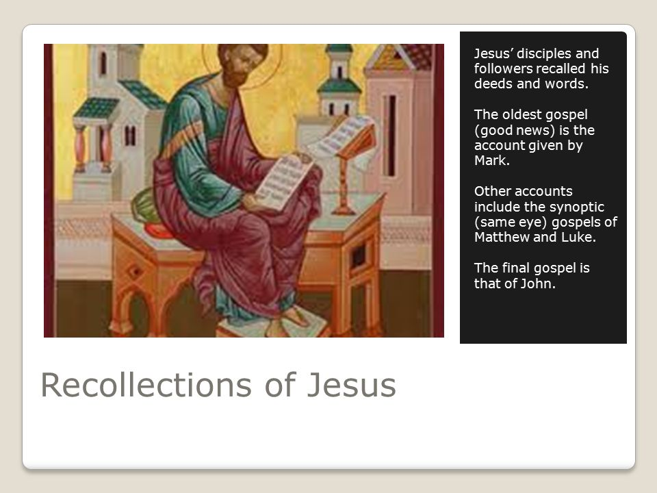 Recollections of Jesus Jesus' disciples and followers recalled his deeds and words.