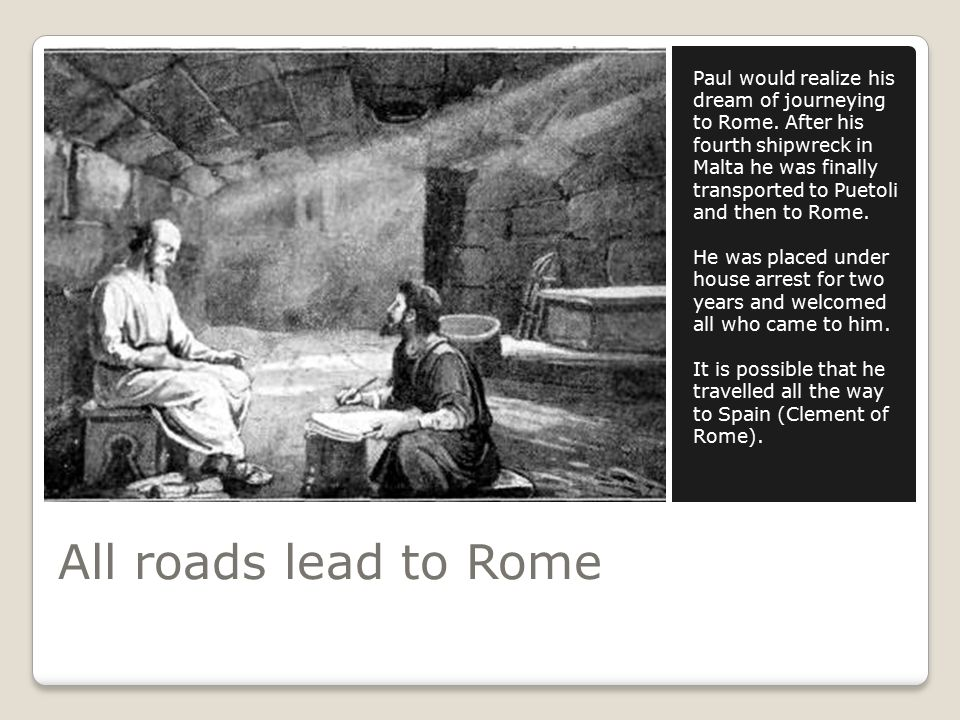 All roads lead to Rome Paul would realize his dream of journeying to Rome.