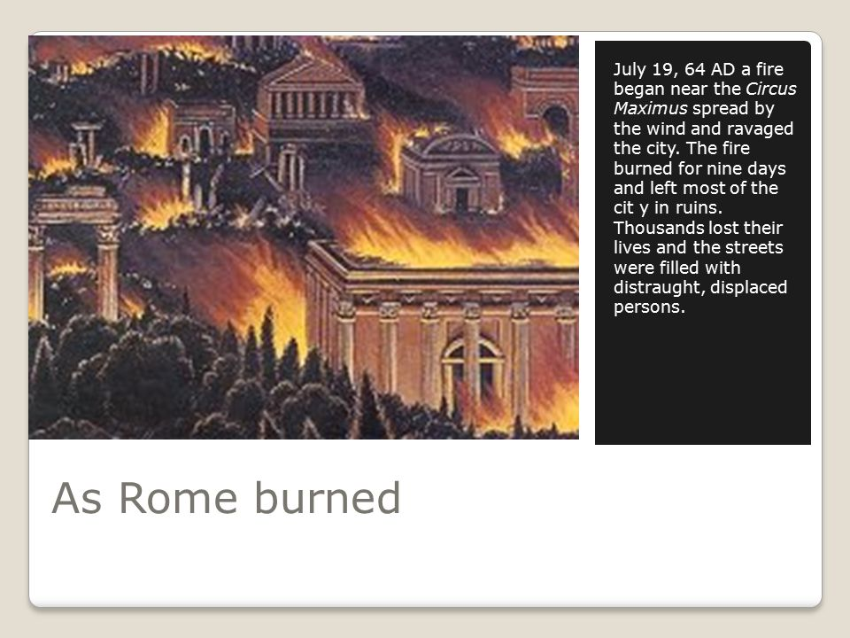 As Rome burned July 19, 64 AD a fire began near the Circus Maximus spread by the wind and ravaged the city.