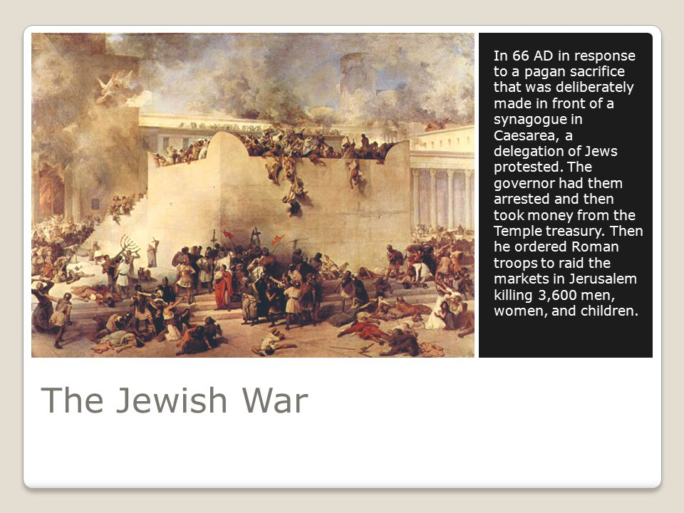 The Jewish War In 66 AD in response to a pagan sacrifice that was deliberately made in front of a synagogue in Caesarea, a delegation of Jews protested.