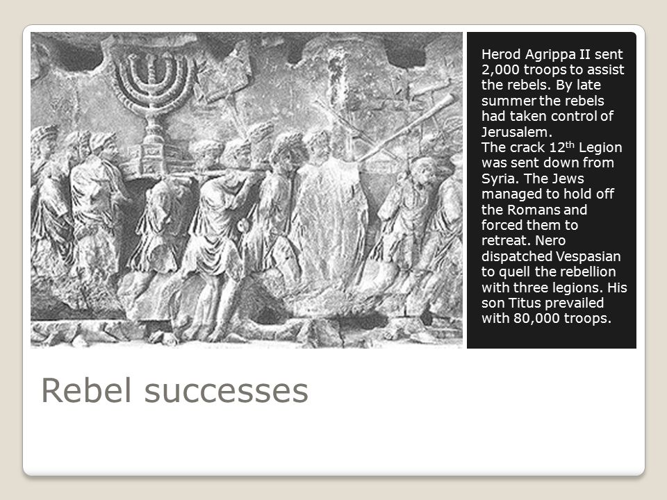 Rebel successes Herod Agrippa II sent 2,000 troops to assist the rebels.