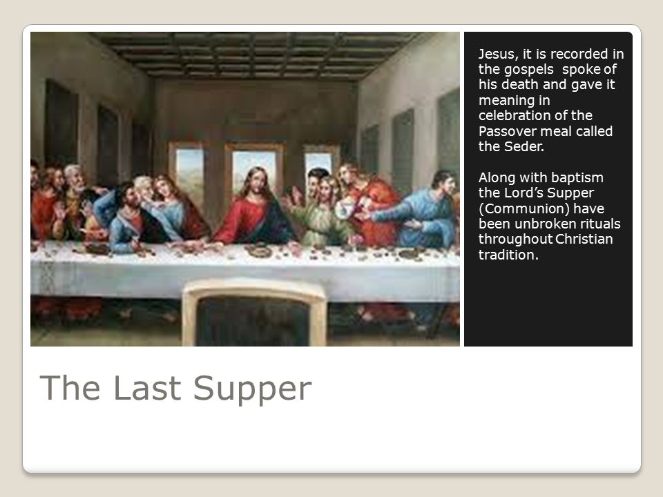 The Last Supper Jesus, it is recorded in the gospels spoke of his death and gave it meaning in celebration of the Passover meal called the Seder.