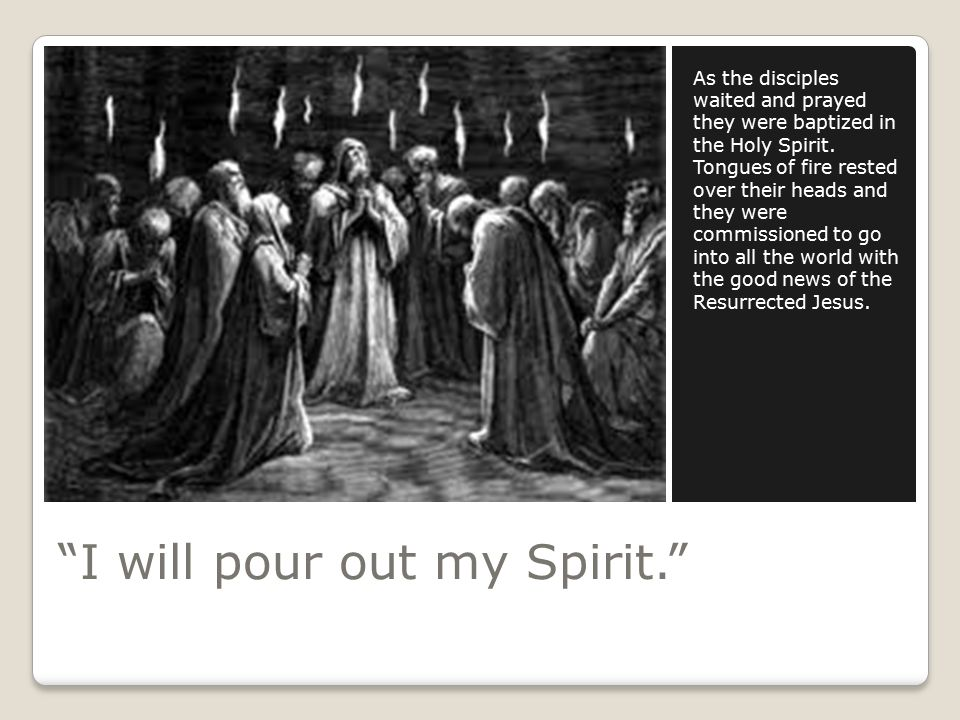 I will pour out my Spirit. As the disciples waited and prayed they were baptized in the Holy Spirit.
