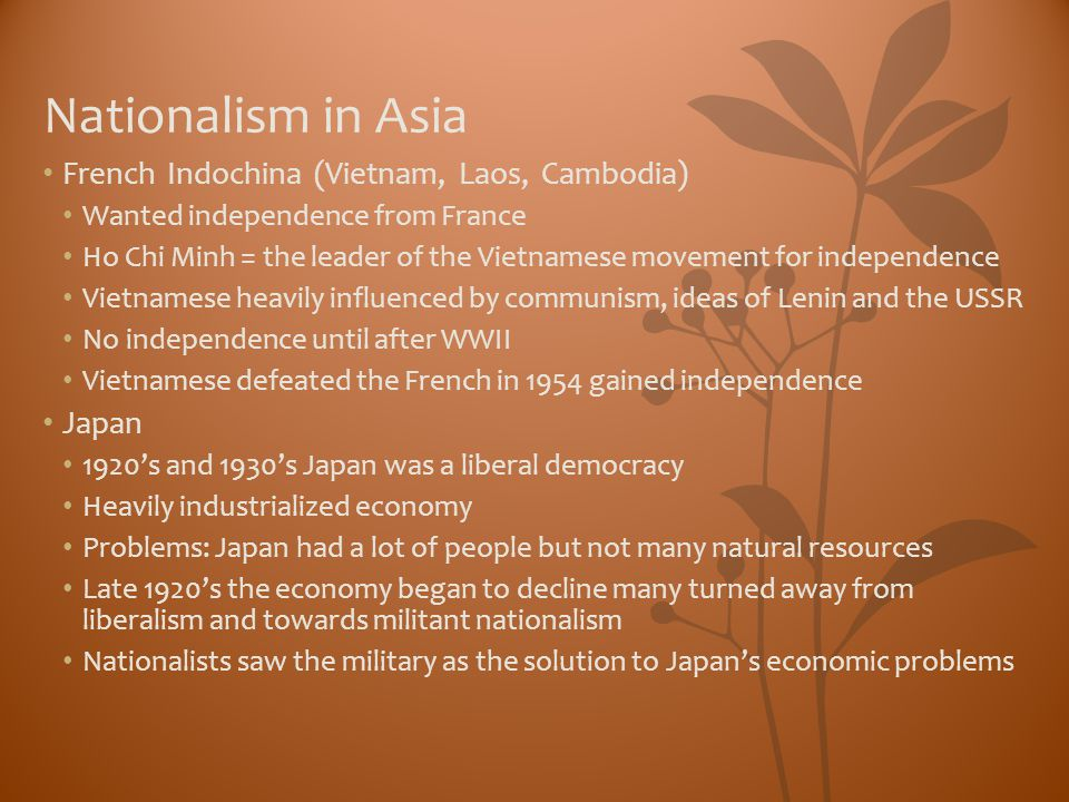 Nationalism in Asia French Indochina (Vietnam, Laos, Cambodia) Wanted independence from France Ho Chi Minh = the leader of the Vietnamese movement for
