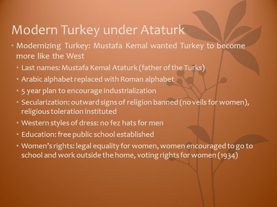 Modern Turkey under Ataturk Modernizing Turkey: Mustafa Kemal wanted Turkey to become more like the West Last names: Mustafa Kemal Ataturk (father of