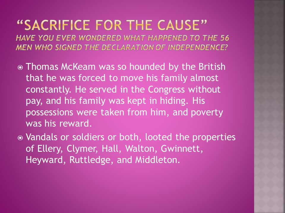  Thomas McKeam was so hounded by the British that he was forced to move his family almost constantly. He served in the Congress without pay, and his
