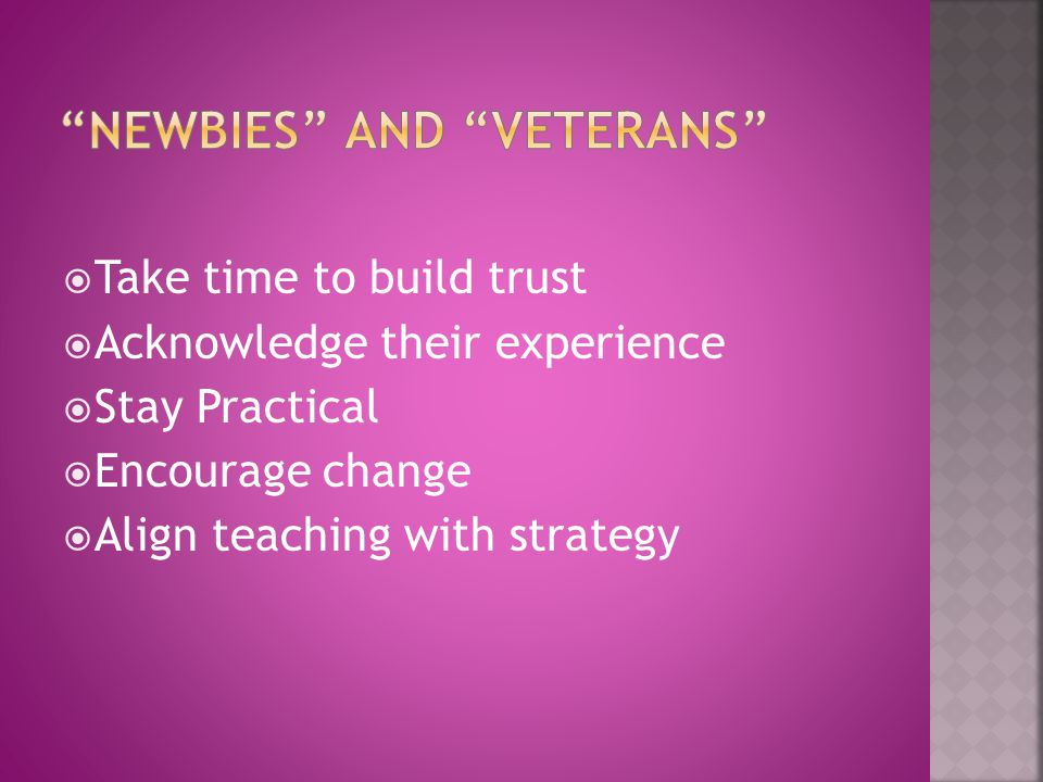  Take time to build trust  Acknowledge their experience  Stay Practical  Encourage change  Align teaching with strategy