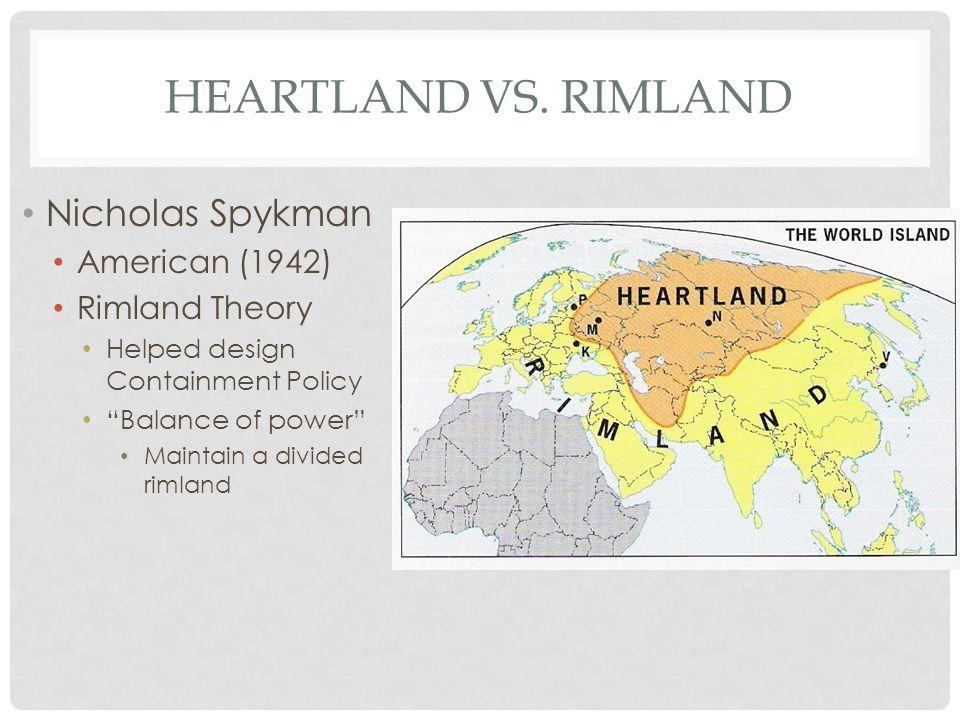 "HEARTLAND VS. RIMLAND Nicholas Spykman American (1942) Rimland Theory Helped design Containment Policy ""Balance of power"" Maintain a divided rimland"