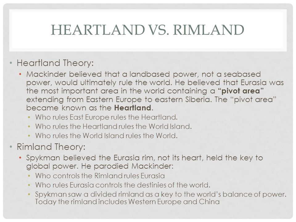 HEARTLAND VS. RIMLAND Heartland Theory: Mackinder believed that a landbased power, not a seabased power, would ultimately rule the world. He believed