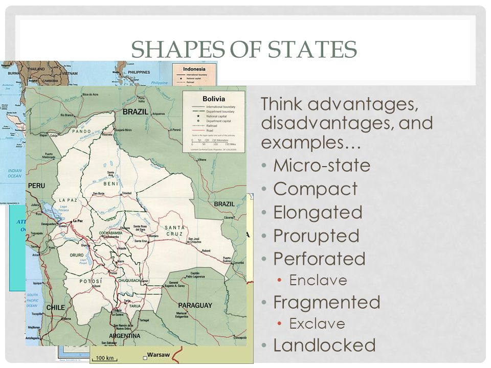 SHAPES OF STATES Think advantages, disadvantages, and examples… Micro-state Compact Elongated Prorupted Perforated Enclave Fragmented Exclave Landlock