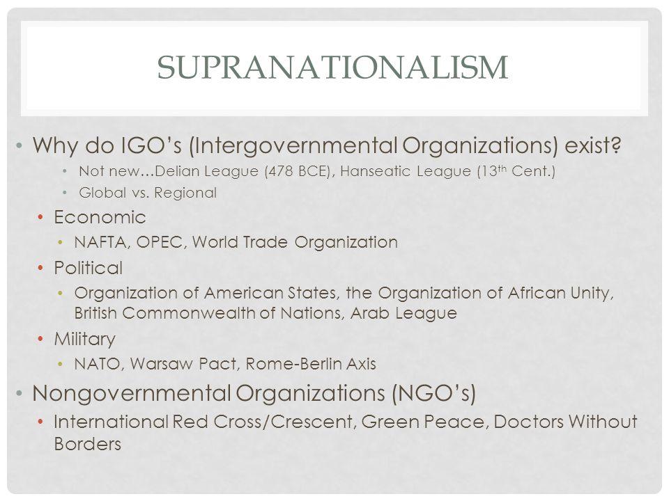 SUPRANATIONALISM Why do IGO's (Intergovernmental Organizations) exist? Not new…Delian League (478 BCE), Hanseatic League (13 th Cent.) Global vs. Regi