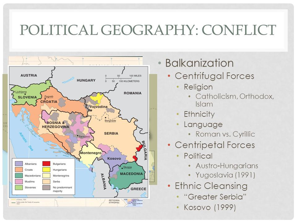 POLITICAL GEOGRAPHY: CONFLICT Balkanization Centrifugal Forces Religion Catholicism, Orthodox, Islam Ethnicity Language Roman vs. Cyrillic Centripetal
