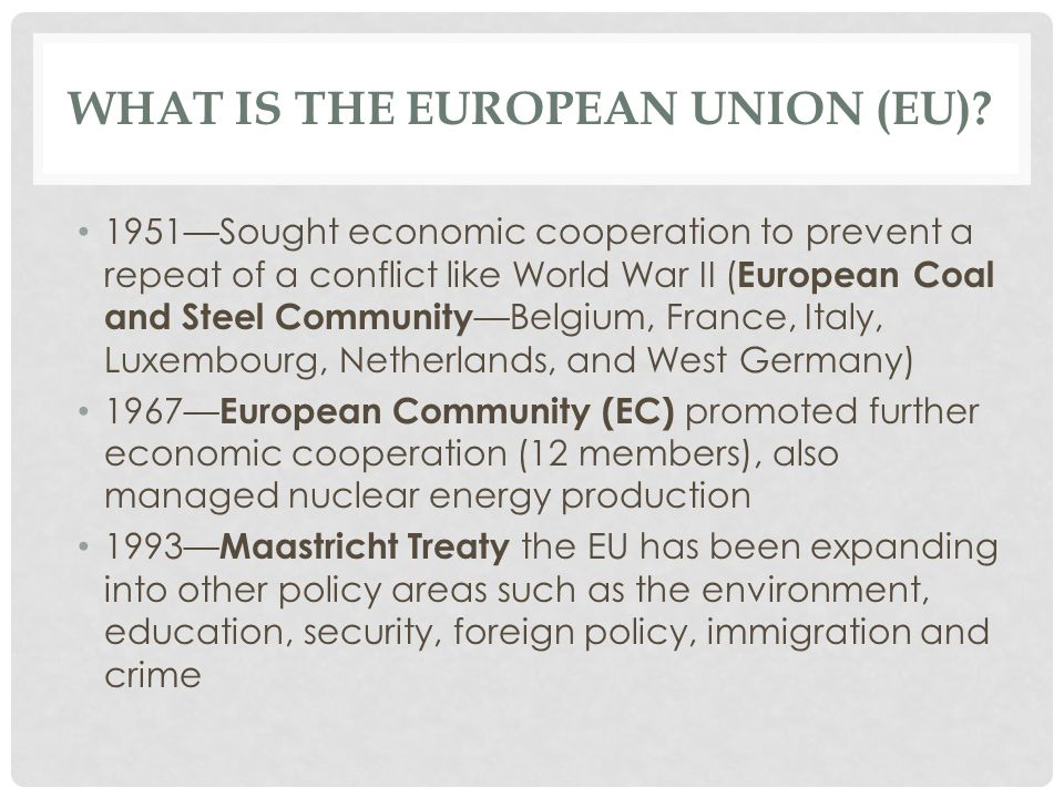 WHAT IS THE EUROPEAN UNION (EU)? 1951—Sought economic cooperation to prevent a repeat of a conflict like World War II ( European Coal and Steel Commun