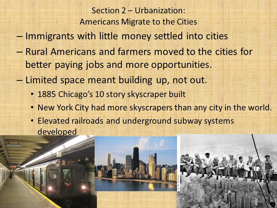Section 2 – Urbanization: Americans Migrate to the Cities – Immigrants with little money settled into cities – Rural Americans and farmers moved to th