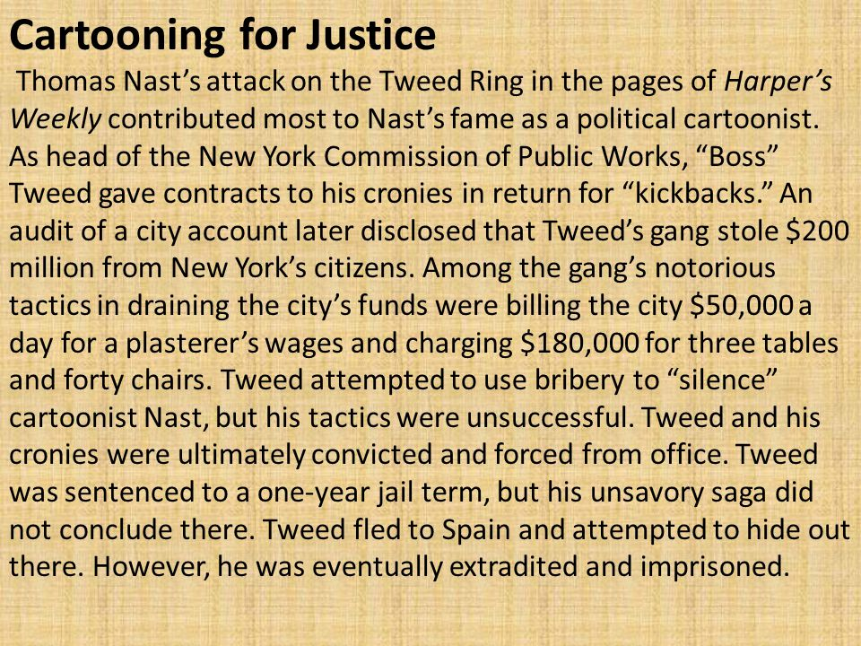 Cartooning for Justice Thomas Nast's attack on the Tweed Ring in the pages of Harper's Weekly contributed most to Nast's fame as a political cartoonis