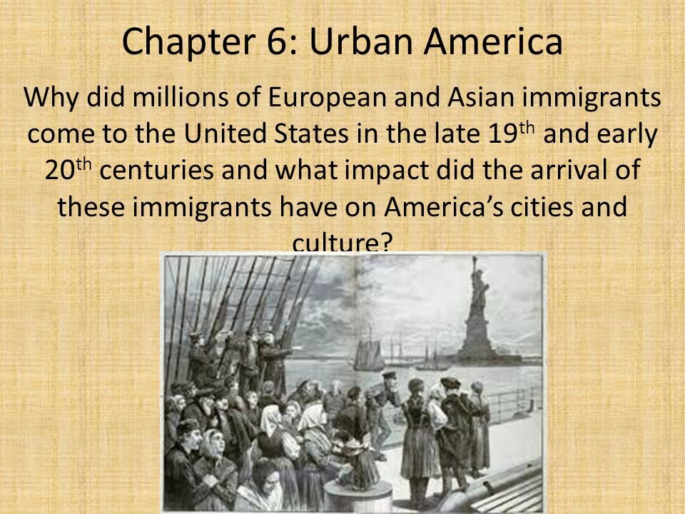 Chapter 6: Urban America Why did millions of European and Asian immigrants come to the United States in the late 19 th and early 20 th centuries and w