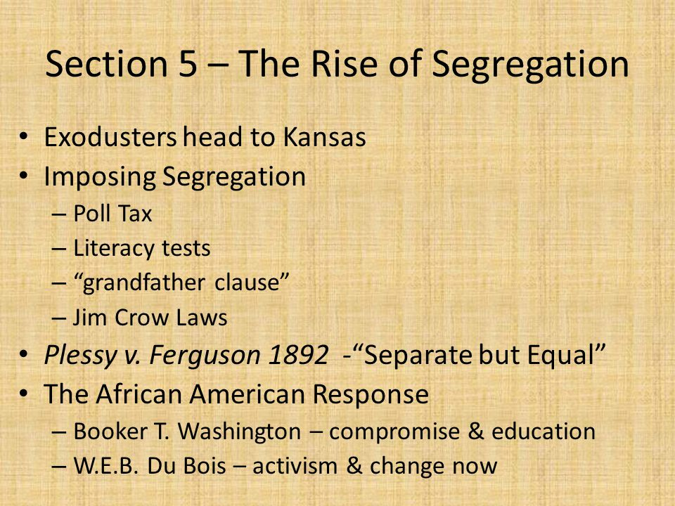 "Section 5 – The Rise of Segregation Exodusters head to Kansas Imposing Segregation – Poll Tax – Literacy tests – ""grandfather clause"" – Jim Crow Laws"