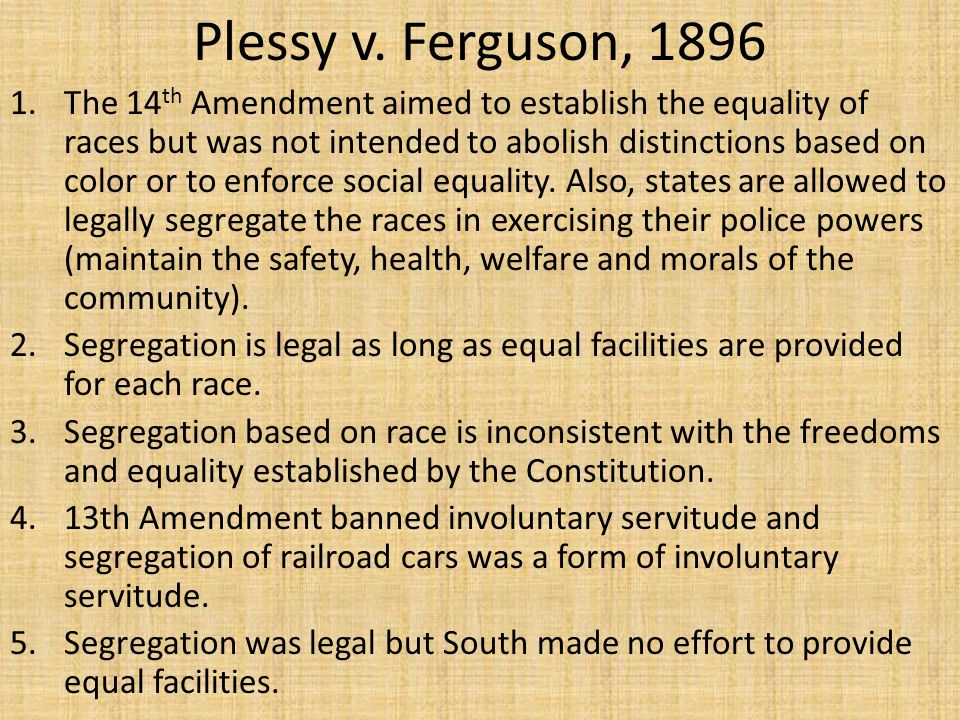 Plessy v. Ferguson, 1896 1.The 14 th Amendment aimed to establish the equality of races but was not intended to abolish distinctions based on color or