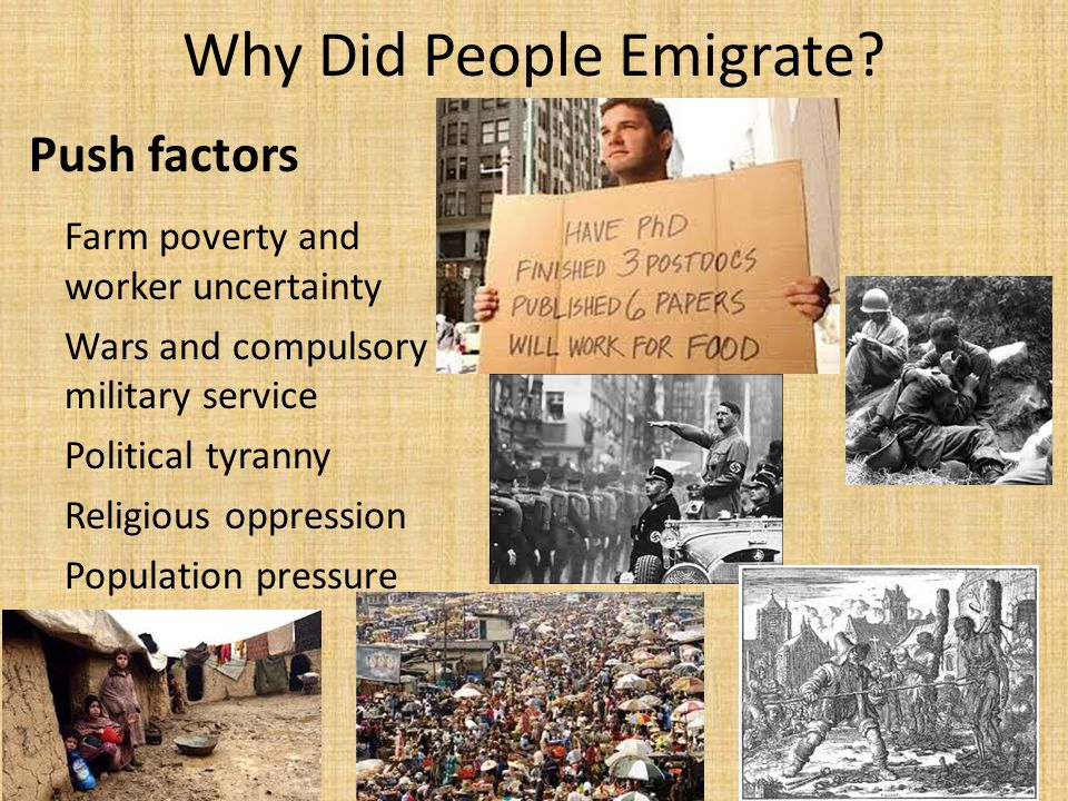 Why Did People Emigrate? Push factors Farm poverty and worker uncertainty Wars and compulsory military service Political tyranny Religious oppression