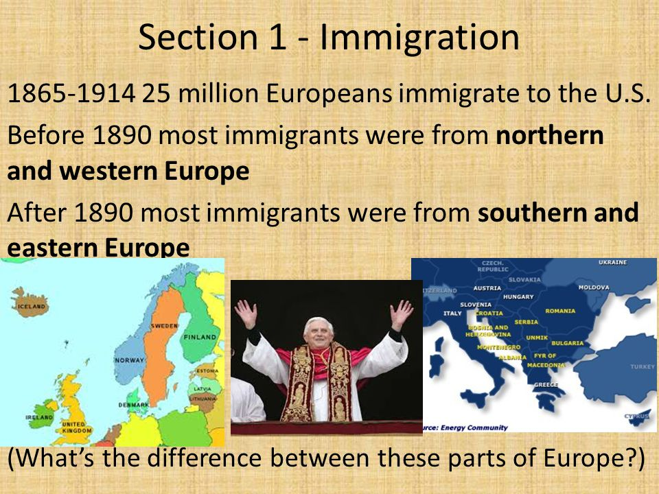 Section 1 - Immigration 1865-1914 25 million Europeans immigrate to the U.S. Before 1890 most immigrants were from northern and western Europe After 1
