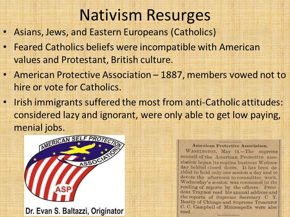 Nativism Resurges Asians, Jews, and Eastern Europeans (Catholics) Feared Catholics beliefs were incompatible with American values and Protestant, Brit